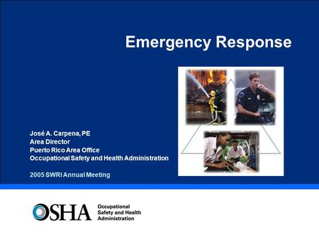 Emergency Response José A. Carpena, PE Area Director Puerto Rico Area Office Occupational Safety and Health Administration 2005 SWRI Annual Meeting.