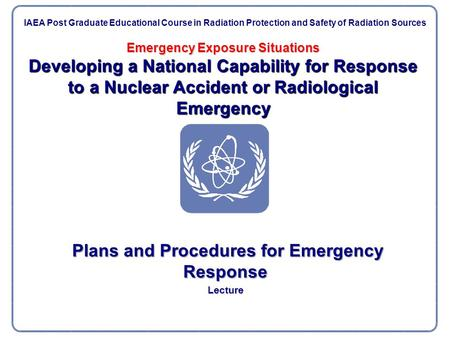 Emergency Exposure Situations Developing a National Capability for Response to a Nuclear Accident or Radiological Emergency Plans and Procedures for Emergency.