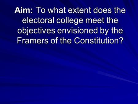 Aim: To what extent does the electoral college meet the objectives envisioned by the Framers of the Constitution?