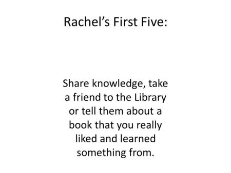 Rachel's First Five: Share knowledge, take a friend to the Library or tell them about a book that you really liked and learned something from.