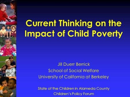 Current Thinking on the Impact of Child Poverty Jill Duerr Berrick School of Social Welfare University of California at Berkeley State of the Children.