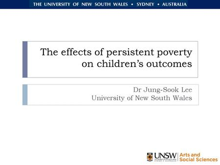 The effects of persistent poverty on children's outcomes Dr Jung-Sook Lee University of New South Wales.