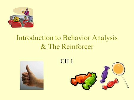 Introduction to Behavior Analysis & The Reinforcer CH 1.
