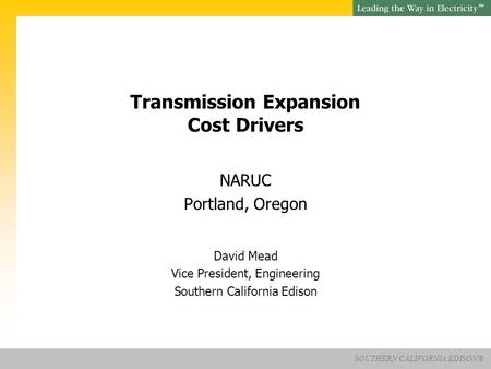 SOUTHERN CALIFORNIA EDISON® SM Transmission Expansion Cost Drivers NARUC Portland, Oregon David Mead Vice President, Engineering Southern California Edison.