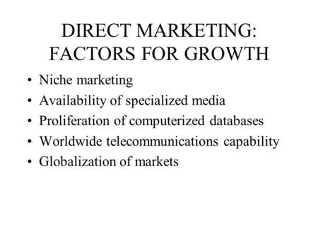 DIRECT MARKETING: FACTORS FOR GROWTH Niche marketing Availability of specialized media Proliferation of computerized databases Worldwide telecommunications.