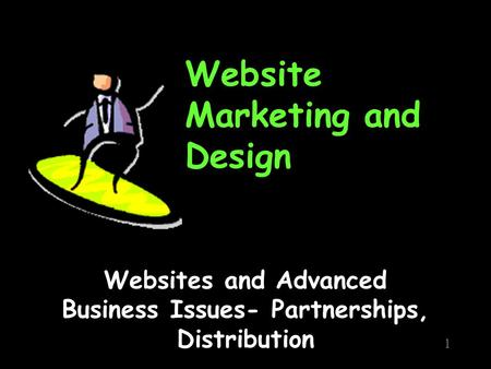 Website Marketing and Design Websites and Advanced Business Issues- Partnerships, Distribution 1.