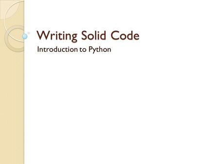 "Writing Solid Code Introduction to Python. Program 1 python -c print 'Hello World' "" python -c import time; print time.asctime()"" Start an interactive."