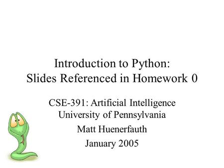 Introduction to Python: Slides Referenced in Homework 0 CSE-391: Artificial Intelligence University of Pennsylvania Matt Huenerfauth January 2005.