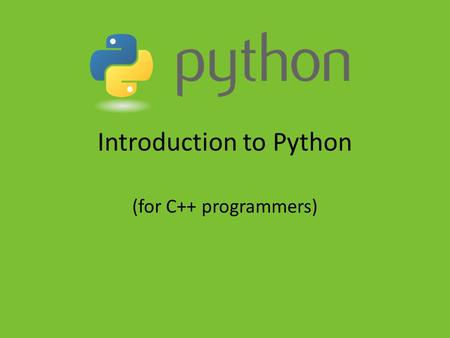 Introduction to Python (for C++ programmers). Background Information History – created in December 1989 by Guido van Rossum Interpreted Dynamically-typed.