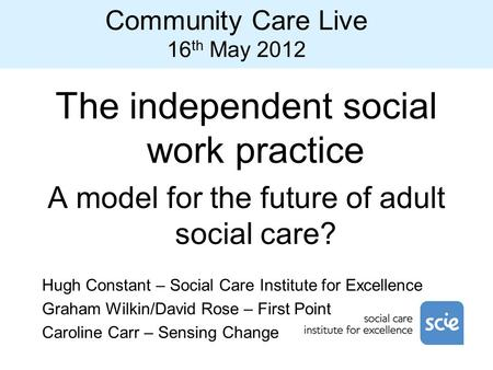 Community Care Live 16 th May 2012 The independent social work practice A model for the future of adult social care? Hugh Constant – Social Care Institute.