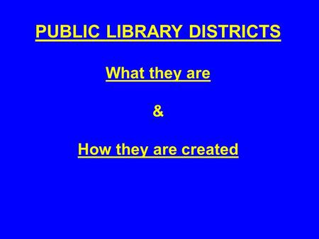 PUBLIC LIBRARY DISTRICTS What they are & How they are created.