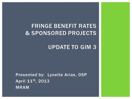 Presented by: Lynette Arias, OSP April 11 th, 2013 MRAM FRINGE BENEFIT RATES & SPONSORED PROJECTS UPDATE TO GIM 3.