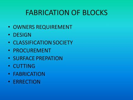 FABRICATION OF BLOCKS OWNERS REQUIREMENT DESIGN CLASSIFICATION SOCIETY PROCUREMENT SURFACE PREPATION CUTTING FABRICATION ERRECTION.