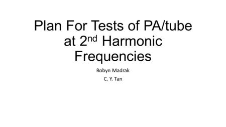 Plan For Tests of PA/tube at 2 nd Harmonic Frequencies Robyn Madrak C. Y. Tan.