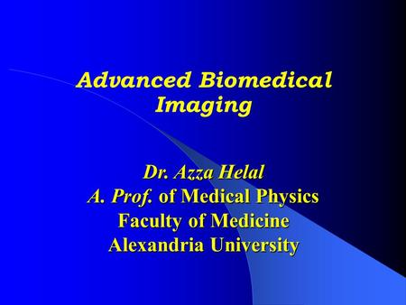 Advanced Biomedical Imaging Dr. Azza Helal A. Prof. of Medical Physics Faculty of Medicine Alexandria University.