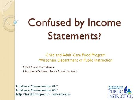 Confused by Income Statements ? Child and Adult Care Food Program Wisconsin Department of Public Instruction Child Care Institutions Outside of School.