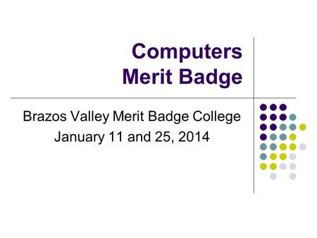 Computers Merit Badge Brazos Valley Merit Badge College January 11 and 25, 2014.