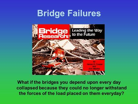 Bridge Failures What if the bridges you depend upon every day collapsed because they could no longer withstand the forces of the load placed on them everyday?