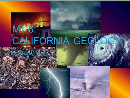 MT 6: CALIFORNIA GEOLOGY LT 1: Natural Hazards. Why are we studying CA Geology? We live in California and it is a state standard. California has major,