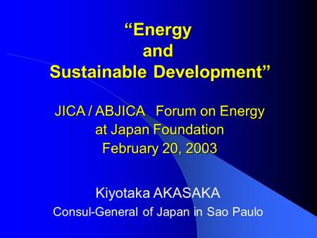 """Energy and Sustainable Development"" Kiyotaka AKASAKA Consul-General of Japan in Sao Paulo JICA / ABJICA Forum on Energy at Japan Foundation February 20,"