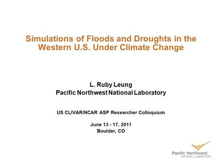 Simulations of Floods and Droughts in the Western U.S. Under Climate Change L. Ruby Leung Pacific Northwest National Laboratory US CLIVAR/NCAR ASP Researcher.