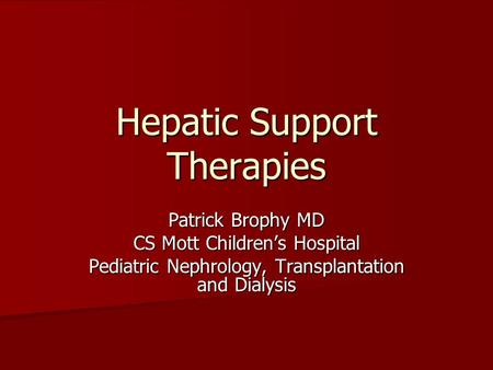 Hepatic Support Therapies Patrick Brophy MD CS Mott Children's Hospital Pediatric Nephrology, Transplantation and Dialysis.