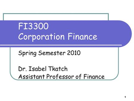 FI3300 Corporation Finance Spring Semester 2010 Dr. Isabel Tkatch Assistant Professor of Finance 1.