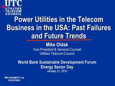 Power Utilities in the Telecom Business in the USA: Past Failures and Future Trends Mike Oldak Vice President & General Counsel Utilities Telecom Council.
