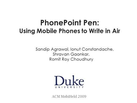PhonePoint Pen: Using Mobile Phones to Write in Air Sandip Agrawal, Ionut Constandache, Shravan Gaonkar, Romit Roy Choudhury ACM MobiHeld 2009.