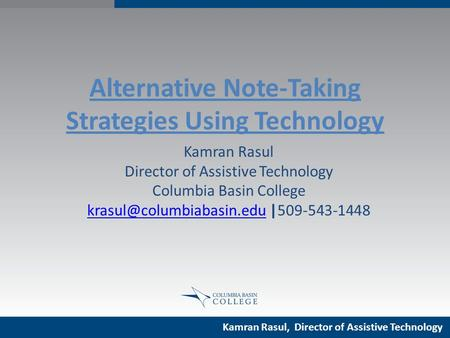 Alternative Note-Taking Strategies Using Technology Kamran Rasul Director of Assistive Technology Columbia Basin College