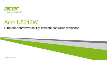 ACER CONFIDENTIAL Acer U5313W Ultra-short-throw versatility, network-control convenience.