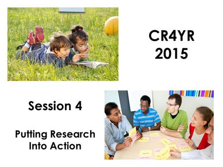 CR4YR 2015 Session 4 Putting Research Into Action.