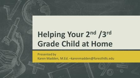 Helping Your 2 nd /3 rd Grade Child at Home Presented by Karen Madden, M.Ed.