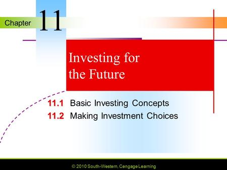 Chapter © 2010 South-Western, Cengage Learning Investing for the Future 11.1 11.1Basic Investing Concepts 11.2 11.2Making Investment Choices 11.