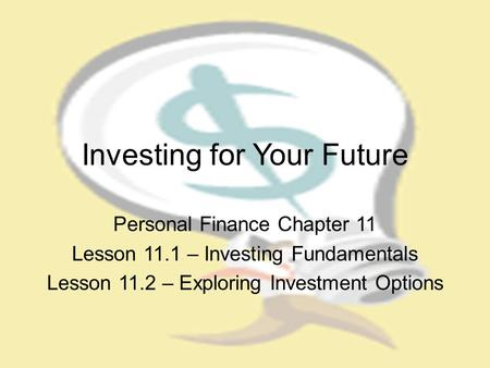 Investing for Your Future Personal Finance Chapter 11 Lesson 11.1 – Investing Fundamentals Lesson 11.2 – Exploring Investment Options.