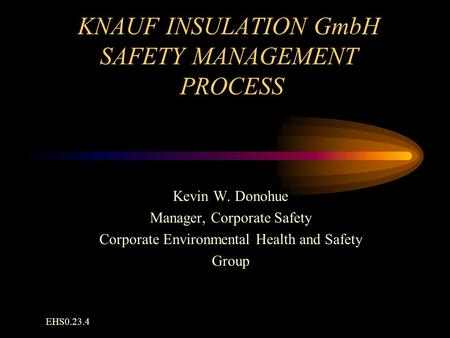 KNAUF INSULATION GmbH SAFETY MANAGEMENT PROCESS Kevin W. Donohue Manager, Corporate Safety Corporate Environmental Health and Safety Group EHS0.23.4.