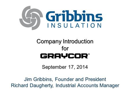 Company Introduction for September 17, 2014 Jim Gribbins, Founder and President Richard Daugherty, Industrial Accounts Manager.