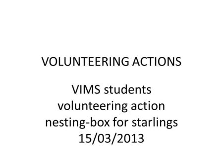 VOLUNTEERING ACTIONS VIMS students volunteering action nesting-box for starlings 15/03/2013.