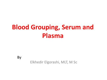 Blood Grouping, Serum and Plasma By Elkhedir Elgorashi, MLT, M Sc.