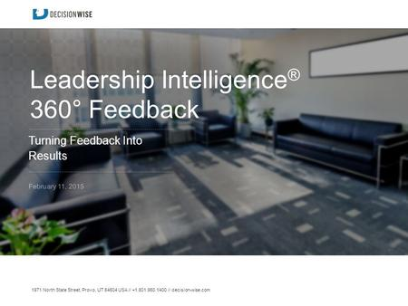 1971 North State Street, Provo, UT 84604 USA // +1.801.960.1400 // decision-wise.com Leadership Intelligence ® 360° Feedback Turning Feedback Into Results.