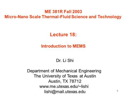 1 ME 381R Fall 2003 Micro-Nano Scale Thermal-Fluid Science and Technology Lecture 18: Introduction to MEMS Dr. Li Shi Department of Mechanical Engineering.