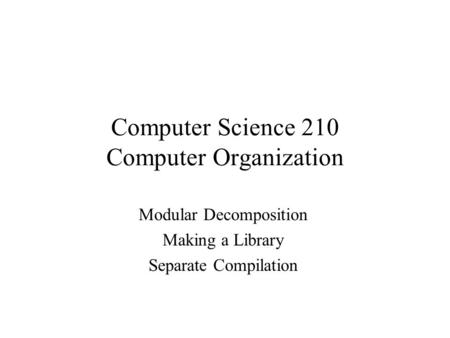 Computer Science 210 Computer Organization Modular Decomposition Making a Library Separate Compilation.