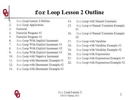 For Loop Lesson 2 CS1313 Spring 2015 1 for Loop Lesson 2 Outline 1. for Loop Lesson 2 Outline 2. for Loop Application 3. Factorial 4. Factorial Program.