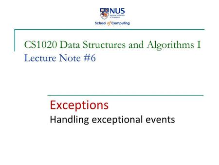 CS1020 Data Structures and Algorithms I Lecture Note #6 Exceptions Handling exceptional events.