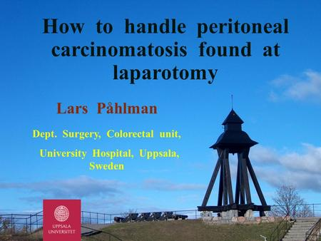 Lars Påhlman Dept. Surgery, Colorectal unit, University Hospital, Uppsala, Sweden How to handle peritoneal carcinomatosis found at laparotomy.