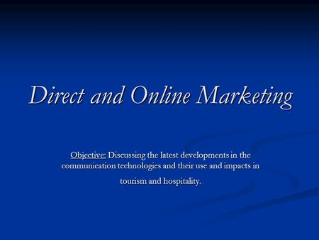 Direct and Online Marketing Objective: Discussing the latest developments in the communication technologies and their use and impacts in tourism and hospitality.