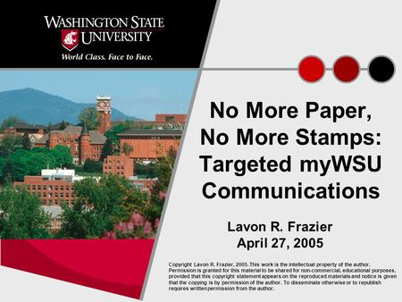 1 No More Paper, No More Stamps: Targeted myWSU Communications Lavon R. Frazier April 27, 2005 Copyright Lavon R. Frazier, 2005. This work is the intellectual.