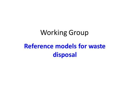 Working Group Reference models for waste disposal.