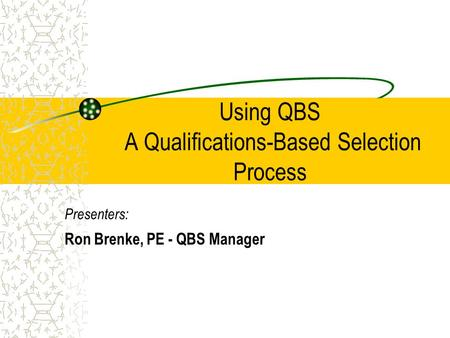Using QBS A Qualifications-Based Selection Process Presenters: Ron Brenke, PE - QBS Manager.