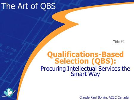 The Art of QBS Qualifications-Based Selection (QBS): Procuring Intellectual Services the Smart Way Claude Paul Boivin, ACEC Canada Title #1.